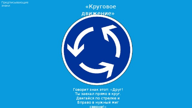 Предписывающие знаки  «Круговое движение» Говорит знак этот: «Друг! Ты заехал прямо в круг. Двигайся по стрелке и Вправо в нужный миг сверни!»