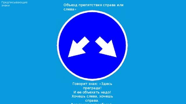 Предписывающие знаки Объезд препятствия справа или слева» Говорит знак: «Здесь преграда! И ее объехать надо! Хочешь слева, хочешь справа. Вот такая вот забава!»