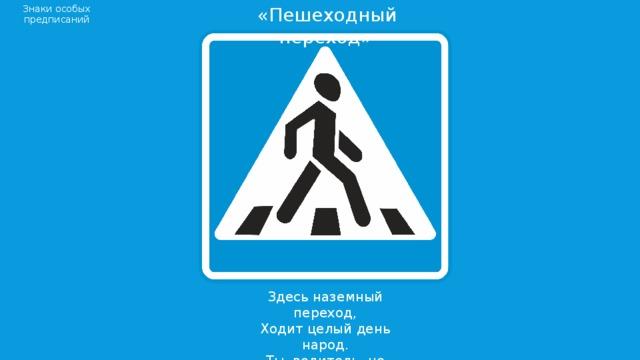 «Пешеходный переход» Знаки особых предписаний Здесь наземный переход,  Ходит целый день народ.  Ты, водитель, не грусти,  Пешехода пропусти!