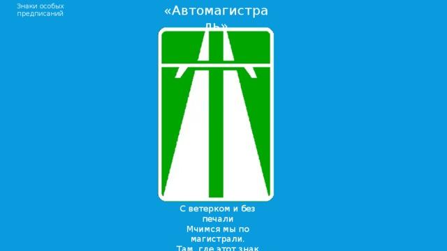 Знаки особых предписаний «Автомагистраль» С ветерком и без печали Мчимся мы по магистрали. Там, где этот знак стоит, Путь ничто не преградит!