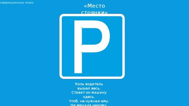 Информационные знаки «Место стоянки» Коль водитель вышел весь,  Ставит он машину здесь,  Чтоб, не нужная ему,  Не мешала никому.