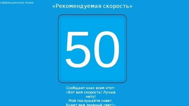 Информационные знаки «Рекомендуемая скорость» Сообщает знак всем этот: «Вот вам скорость! Лучше нету! Мой послушайте совет, Будет вам зеленый свет!»