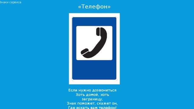 Знаки сервиса «Телефон» Если нужно дозвониться  Хоть домой, хоть заграницу,  Знак поможет, скажет он,  Где искать вам телефон!