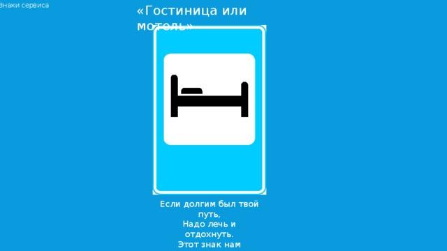 Знаки сервиса «Гостиница или мотель» Если долгим был твой путь, Надо лечь и отдохнуть. Этот знак нам говорит: «Здесь гостиница стоит!»