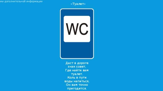 Знаки дополнительной информации «Туалет» Даст в дороге знак совет, Где найти вам туалет. Коль в пути воды напиться, Он вам точно пригодится.
