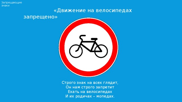 Запрещающие знаки  «Движение на велосипедах запрещено» Строго знак на всех глядит, Он нам строго запретит Ехать на велосипедах И их родичах – мопедах.
