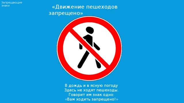 Запрещающие знаки  «Движение пешеходов запрещено» В дождь и в ясную погоду Здесь не ходят пешеходы. Говорит им знак одно: «Вам ходить запрещено!»