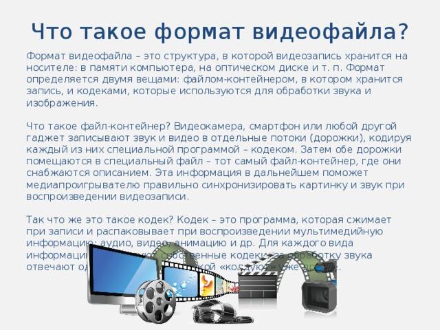 Что такое формат видеофайла? Формат видеофайла – это структура, в которой видеозапись хранится на носителе: в памяти компьютера, на оптическом диске и т. п. Формат определяется двумя вещами: файлом-контейнером, в котором хранится запись, и кодеками, которые используются для обработки звука и изображения. Что такое файл-контейнер? Видеокамера, смартфон или любой другой гаджет записывают звук и видео в отдельные потоки (дорожки), кодируя каждый из них специальной программой – кодеком. Затем обе дорожки помещаются в специальный файл – тот самый файл-контейнер, где они снабжаются описанием. Эта информация в дальнейшем поможет медиапроигрывателю правильно синхронизировать картинку и звук при воспроизведении видеозаписи. Так что же это такое кодек? Кодек – это программа, которая сжимает при записи и распаковывает при воспроизведении мультимедийную информацию: аудио, видео, анимацию и др. Для каждого вида информации существуют собственные кодеки: за обработку звука отвечают одни, а вот над картинкой «колдуют» уже другие.
