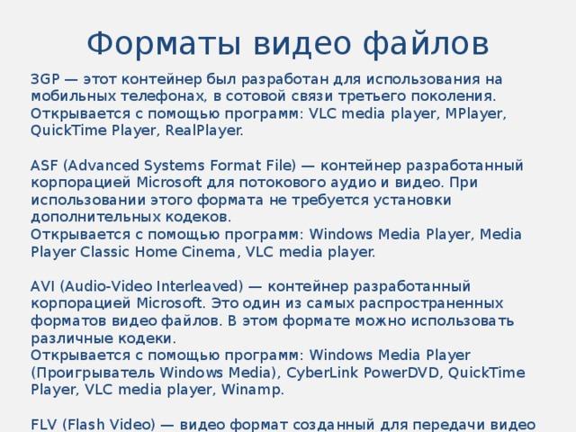 Форматы видео файлов 3GP — этот контейнер был разработан для использования на мобильных телефонах, в сотовой связи третьего поколения. Открывается с помощью программ: VLC media player, MPlayer, QuickTime Player, RealPlayer. ASF (Advanced Systems Format File) — контейнер разработанный корпорацией Microsoft для потокового аудио и видео. При использовании этого формата не требуется установки дополнительных кодеков. Открывается с помощью программ: Windows Media Player, Media Player Classic Home Cinema, VLC media player. AVI (Audio-Video Interleaved) — контейнер разработанный корпорацией Microsoft. Это один из самых распространенных форматов видео файлов. В этом формате можно использовать различные кодеки. Открывается с помощью программ: Windows Media Player (Проигрыватель Windows Media), CyberLink PowerDVD, QuickTime Player, VLC media player, Winamp. FLV (Flash Video) — видео формат созданный для передачи видео через Интернет. Открывается с помощью программ: браузерами с помощью Adobe Flash Player, FLV Player, VLC media player, Media Player Classic Home Cinema.