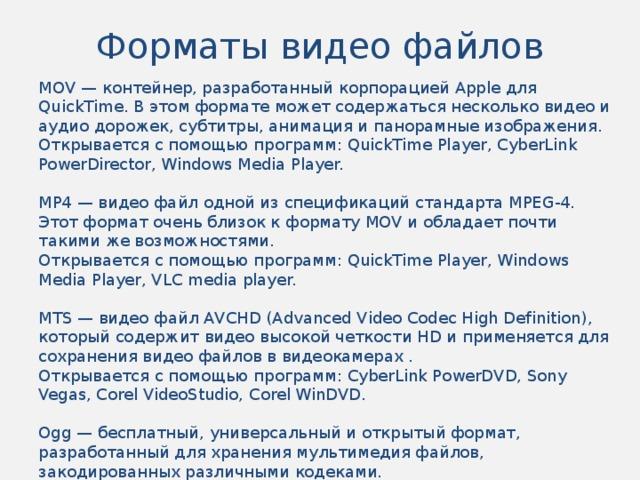 Форматы видео файлов MOV — контейнер, разработанный корпорацией Apple для QuickTime. В этом формате может содержаться несколько видео и аудио дорожек, субтитры, анимация и панорамные изображения. Открывается с помощью программ: QuickTime Player, CyberLink PowerDirector, Windows Media Player. MP4 — видео файл одной из спецификаций стандарта MPEG-4. Этот формат очень близок к формату MOV и обладает почти такими же возможностями. Открывается с помощью программ: QuickTime Player, Windows Media Player, VLC media player. MTS — видео файл AVCHD (Advanced Video Codec High Definition), который содержит видео высокой четкости HD и применяется для сохранения видео файлов в видеокамерах . Открывается с помощью программ: CyberLink PowerDVD, Sony Vegas, Corel VideoStudio, Corel WinDVD. Ogg — бесплатный, универсальный и открытый формат, разработанный для хранения мультимедия файлов, закодированных различными кодеками. Открывается с помощью программ: VLC media player, MPlayer.