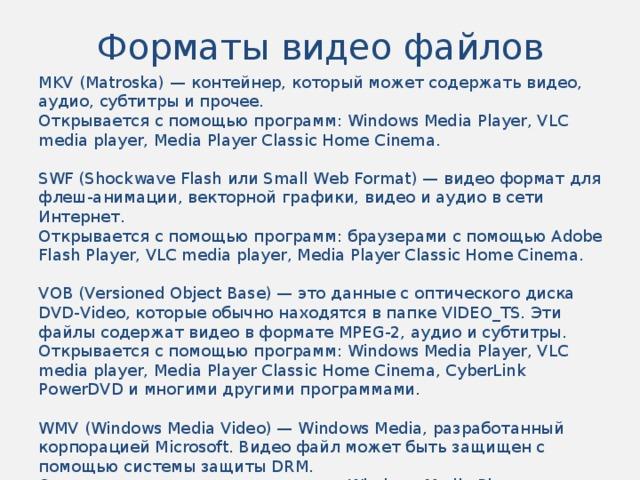 Форматы видео файлов MKV (Matroska) — контейнер, который может содержать видео, аудио, субтитры и прочее. Открывается с помощью программ: Windows Media Player, VLC media player, Media Player Classic Home Cinema. SWF (Shockwave Flash или Small Web Format) — видео формат для флеш-анимации, векторной графики, видео и аудио в сети Интернет. Открывается с помощью программ: браузерами с помощью Adobe Flash Player, VLC media player, Media Player Classic Home Cinema. VOB (Versioned Object Base) — это данные с оптического диска DVD-Video, которые обычно находятся в папке VIDEO_TS. Эти файлы содержат видео в формате MPEG-2, аудио и субтитры. Открывается с помощью программ: Windows Media Player, VLC media player, Media Player Classic Home Cinema, CyberLink PowerDVD и многими другими программами. WMV (Windows Media Video) — Windows Media, разработанный корпорацией Microsoft. Видео файл может быть защищен с помощью системы защиты DRM. Открывается с помощью программ: Windows Media Player, CyberLink PowerDVD, MPlayer.