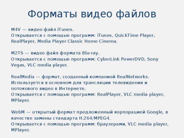 Форматы видео файлов M4V — видео файл iTunes. Открывается с помощью программ: iTunes, QuickTime Player, RealPlayer, Media Player Classic Home Cinema. M2TS — видео файл формата Blu-ray. Открывается с помощью программ: CyberLink PowerDVD, Sony Vegas, VLC media player. RealMedia — формат, созданный компанией RealNetworks. Используется в основном для трансляции телевидения и потокового видео в Интернете. Открывается с помощью программ: RealPlayer, VLC media player, MPlayer. WebM — открытый формат предложенный корпорацией Google, в качестве замены стандарта H.264/MPEG4. Открывается с помощью программ: браузерами, VLC media player, MPlayer.