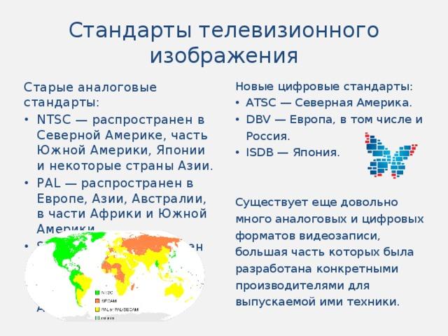 Стандарты телевизионного изображения Новые цифровые стандарты: Старые аналоговые стандарты: ATSC — Северная Америка. DBV — Европа, в том числе и Россия. ISDB — Япония. NTSC — распространен в Северной Америке, часть Южной Америки, Японии и некоторые страны Азии. PAL — распространен в Европе, Азии, Австралии, в части Африки и Южной Америки. SECAM — распространен во Франции, в большей части стран бывшего СССР и в части стран Африки. Существует еще довольно много аналоговых и цифровых форматов видеозаписи, большая часть которых была разработана конкретными производителями для выпускаемой ими техники.