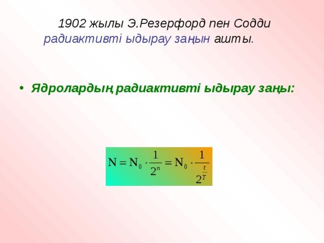 1902 жылы Э.Резерфорд пен Содди   радиактивті ыдырау заңын ашты .