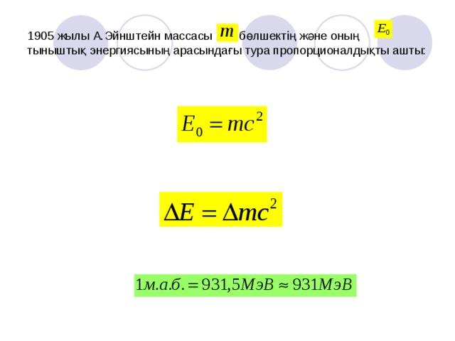 1905 жылы А.Эйнштейн массасы бөлшектің және оның тыныштық энергиясының арасындағы тура пропорционалдықты ашты: