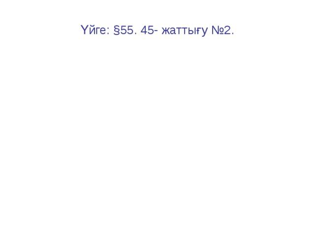Үйге: § 55. 45- жаттығу №2.
