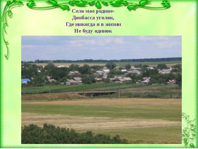 Село мое родное- Донбасса уголок, Где никогда я в жизни Не буду одинок