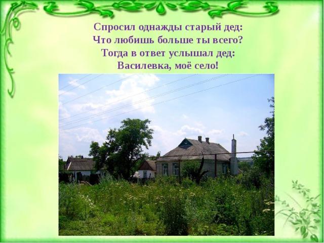 Спросил однажды старый дед:  Что любишь больше ты всего?  Тогда в ответ услышал дед:  Василевка, моё село!