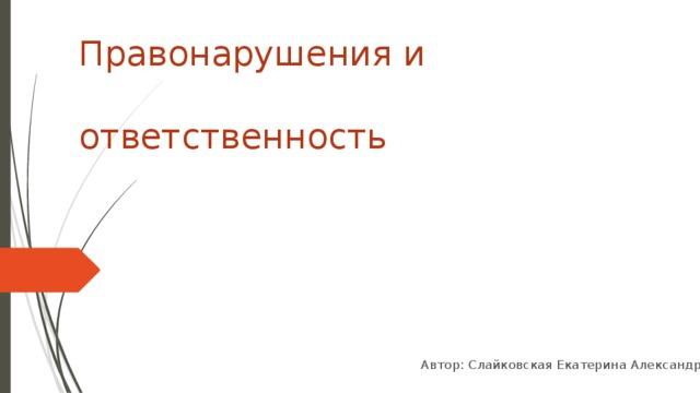 Правонарушения и  ответственность Автор: Слайковская Екатерина Александровна
