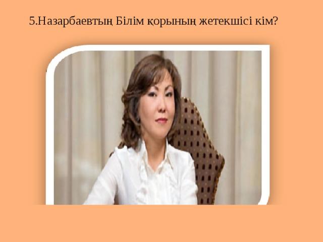 5.Назарбаевтың Білім қорының жетекшісі кім?