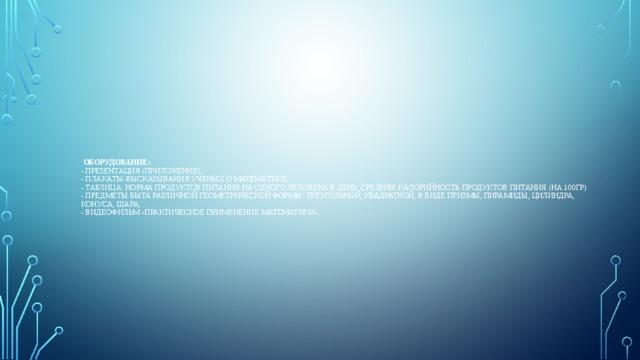 Оборудование:  - Презентация (Приложение);  - Плакаты-высказывания ученых о математике;  - Таблица: норма продуктов питания на одного человека в день, средняя калорийность продуктов питания (на 100гр)  - Предметы быта различной геометрической формы: треугольной, квадратной, в виде призмы, пирамиды, цилиндра, конуса, шара;  - Видеофильм «Практическое применение математики».