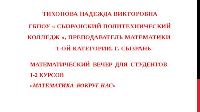 Тихонова надежда викторовна Гбпоу « сызранский политехнический колледж », преподаватель математикИ  1-ой категории, г. сызранЬ МАТЕМАТИЧЕСКИЙ ВЕЧЕР ДЛЯ СТУДЕНТОВ 1-2 КУРСОВ «МАТЕМАТИКА ВОКРУГ НАС»
