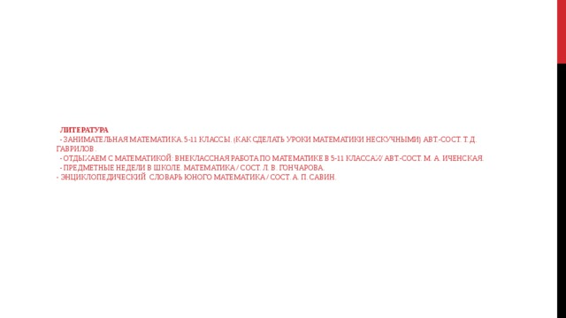 Литература  - Занимательная математика. 5-11 классы. (Как сделать уроки математики нескучными) Авт.-сост. Т. Д. Гаврилов.  - Отдыхаем с математикой: внеклассная работа по математике в 5-11 классах/ Авт.-сост. М. А. Иченская.  - Предметные недели в школе. Математика / Сост. Л. В. Гончарова.  - Энциклопедический словарь юного математика / Сост. А. П. Савин.
