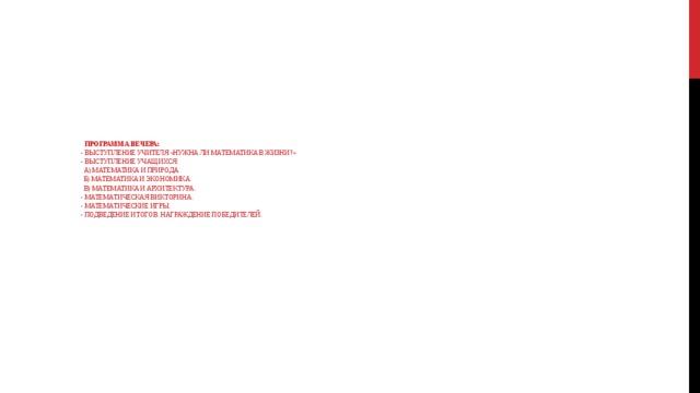 Программа вечера:  - выступление учителя «Нужна ли математика в жизни?»  - выступление учащихся:  а) Математика и природа.  б) Математика и экономика.  в) Математика и архитектура.  - Математическая викторина.  - Математические игры.  - Подведение итогов. Награждение победителей.