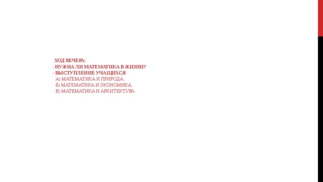 Ход вечера:  - Нужна ли математика в жизни?   - Выступление учащихся  а) Математика и природа.  б) Математика и экономика.  в) Математика и архитектура.