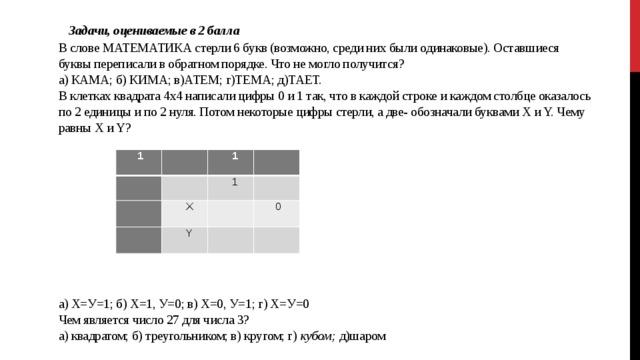 Задачи, оцениваемые в 2 балла  В слове МАТЕМАТИКА стерли 6 букв (возможно, среди них были одинаковые). Оставшиеся буквы переписали в обратном порядке. Что не могло получится?  а) КАМА; б) КИМА; в)АТЕМ; г)ТЕМА; д)ТАЕТ.  В клетках квадрата 4x4 написали цифры 0 и 1 так, что в каждой строке и каждом столбце оказалось по 2 единицы и по 2 нуля. Потом некоторые цифры стерли, а две- обозначали буквами X и Y. Чему равны X и Y?            а) Х=У=1; б) Х=1, У=0; в) Х=0, У=1; г) Х=У=0  Чем является число 27 для числа 3?  а) квадратом; б) треугольником; в) кругом; г) кубом; д)шаром  1     1     1  X  Y    0