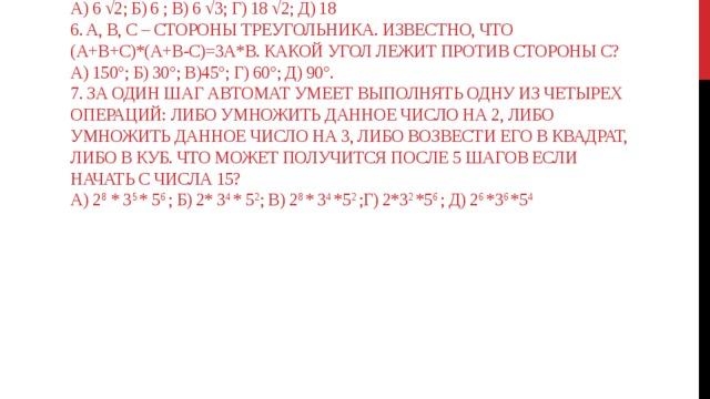 4. При возведении в квадрат  а) число всегда увеличивается; б) число всегда уменьшается; в) число всегда изменяется; г) изменяются все числа, кроме одного; д) изменяются все числа, кроме двух.  5. Пусть х * у = х  √у. чему равно (√18 * 2) * 3  а) 6 √2; б) 6 ; в) 6 √3; г) 18 √2; д) 18  6. a, b, c – стороны треугольника. Известно, что  (a+b+c)*(a+b-c)=3a*b. Какой угол лежит против стороны с?  а) 150°; б) 30°; в)45°; г) 60°; д) 90°.  7. За один шаг автомат умеет выполнять одну из четырех операций: либо умножить данное число на 2, либо умножить данное число на 3, либо возвести его в квадрат, либо в куб. Что может получится после 5 шагов если начать с числа 15?  а) 2 8 * 3 5 * 5 6 ; б) 2* 3 4 * 5 2 ; в) 2 8 * 3 4 *5 2 ;г) 2*3 2 *5 6 ; д) 2 6 *3 6 *5 4