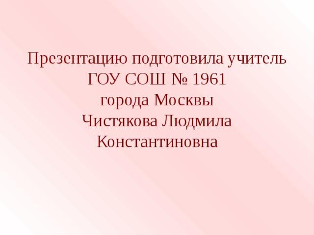 Презентацию подготовила учитель ГОУ СОШ № 1961  города Москвы  Чистякова Людмила Константиновна