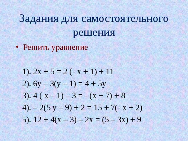Задания для самостоятельного решения Решить уравнение   1). 2х + 5 = 2 (- х + 1) + 11  2). 6у – 3(у – 1) = 4 + 5у  3). 4 ( х – 1) – 3 = - (х + 7) + 8  4). – 2(5 у – 9) + 2 = 15 + 7(- х + 2)  5). 12 + 4(х – 3) – 2х = (5 – 3х) + 9