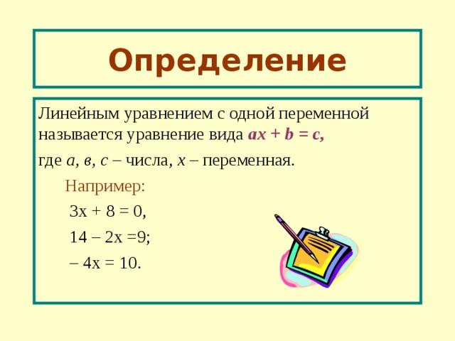 Определение Линейным уравнением с одной переменной называется уравнение вида a х  + b = с, где а, в, с – числа, х – переменная.  Например:   3х + 8 = 0,  1 4 – 2х =9;  – 4х = 10.