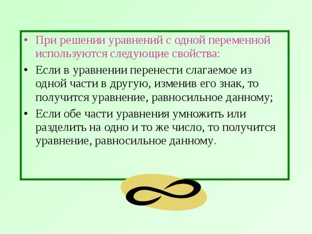 При решении уравнений с одной переменной используются следующие свойства:  Если в уравнении перенести слагаемое из одной части в другую, изменив его знак, то получится уравнение, равносильное данному; Если обе части уравнения умножить или разделить на одно и то же число, то получится уравнение, равносильное данному .