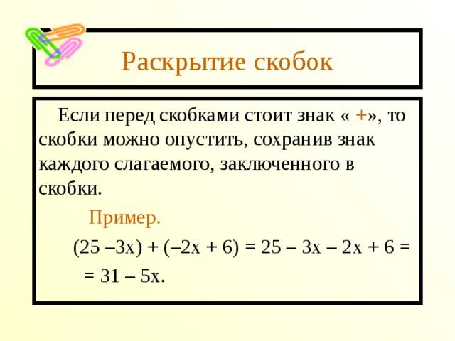 Раскрытие скобок Если перед скобками стоит знак « + », то скобки можно опустить, сохранив знак каждого слагаемого, заключенного в скобки.  Пример.  (25 –3х) + (–2х + 6) = 25 – 3х – 2х + 6 =  = 31 – 5х.
