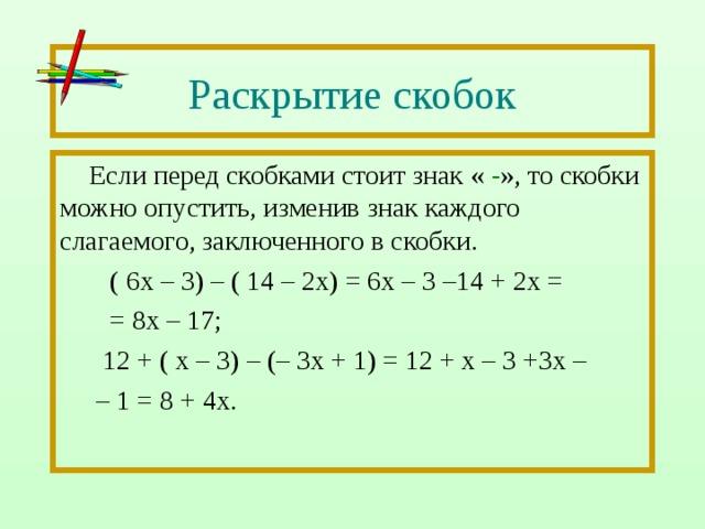 Раскрытие скобок Если перед скобками стоит знак « - », то скобки можно опустить, изменив знак каждого слагаемого, заключенного в скобки.  ( 6х – 3) – ( 14 – 2х) = 6х – 3 –14 + 2х =  = 8х – 17;  12 + ( х – 3) – (– 3х + 1) = 12 + х – 3 +3х – – 1 = 8 + 4х.