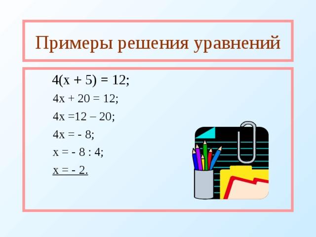 Примеры решения уравнений  4(х + 5) = 12;  4х + 20 = 12;  4х =12 – 20;  4х = - 8;  х = - 8 : 4;  х = - 2.