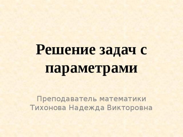 Решение задач с параметрами Преподаватель математики Тихонова Надежда Викторовна