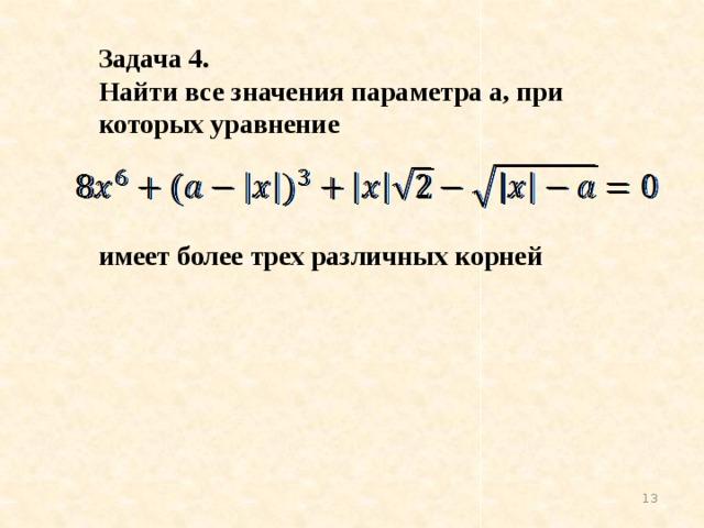 Задача 4. Найти все значения параметра а, при которых уравнение    имеет более трех различных корней