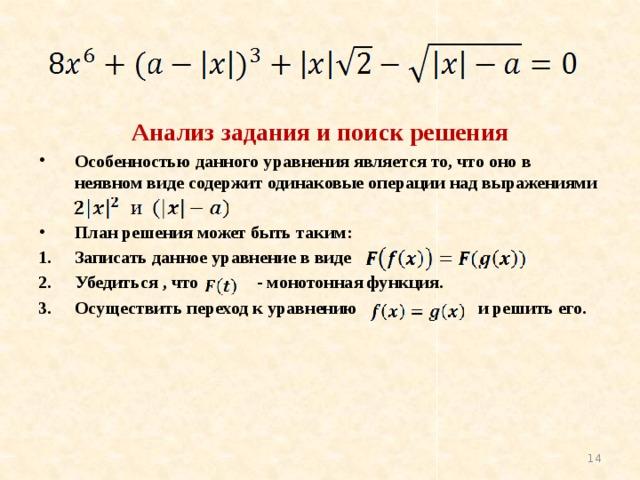 Анализ задания и поиск решения Особенностью данного уравнения является то, что оно в неявном виде содержит одинаковые операции над выражениями  План решения может быть таким: Записать данное уравнение в виде Убедиться , что - монотонная функция. Осуществить переход к уравнению и решить его.
