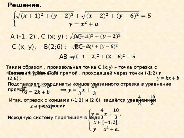 Решение. A (-1; 2) , С (x; y) : АС = С (x; y), В(2;6) : ВС = АВ = Таким образом , произвольная точка С (x;y) – точка отрезка с концами (-1;2) и (2;6). Составим уравнение прямой , проходящей через точки (-1;2) и (2;6) : Подставляем координаты концов указанного отрезка в уравнение прямой Итак, отрезок с концами (-1;2) и (2;6) задаётся уравнением при условии Исходную систему перепишем в виде: