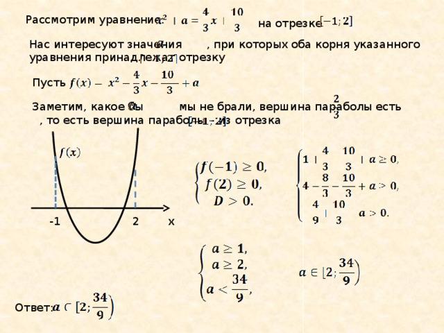 Рассмотрим уравнение: на отрезке Нас интересуют значения , при которых оба корня указанного уравнения принадлежат отрезку Пусть Заметим, какое бы мы не брали, вершина параболы есть , то есть вершина параболы – из отрезка x 2 -1 Ответ:
