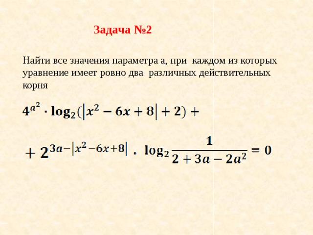 Задача №2 Найти все значения параметра a, при каждом из которых уравнение имеет ровно два различных действительных корня