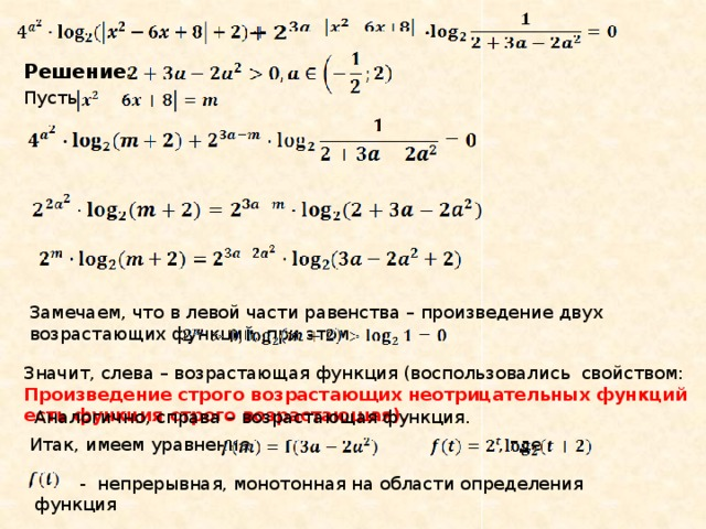 Решение. Пусть Замечаем, что в левой части равенства – произведение двух возрастающих функций, при этом Значит, слева – возрастающая функция (воспользовались свойством: Произведение строго возрастающих неотрицательных функций есть функция строго возрастающая). Аналогично, справа – возрастающая функция. Итак, имеем уравнение , где  - непрерывная, монотонная на области определения функция