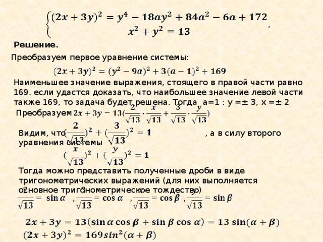 Решение. Преобразуем первое уравнение системы: Наименьшее значение выражения, стоящего в правой части равно 169. если удастся доказать, что наибольшее значение левой части также 169, то задача будет решена. Тогда а=1 : у =± 3, х =± 2 Преобразуем Видим, что , а в силу второго уравнения системы Тогда можно представить полученные дроби в виде тригонометрических выражений (для них выполняется основное тригонометрическое тождество)