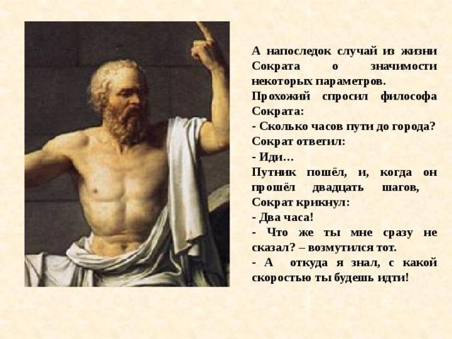 А напоследок случай из жизни Сократа о значимости некоторых параметров. Прохожий спросил философа Сократа: - Сколько часов пути до города? Сократ ответил: - Иди… Путник пошёл, и, когда он прошёл двадцать шагов, Сократ крикнул: - Два часа! - Что же ты мне сразу не сказал? – возмутился тот. - А откуда я знал, с какой скоростью ты будешь идти!