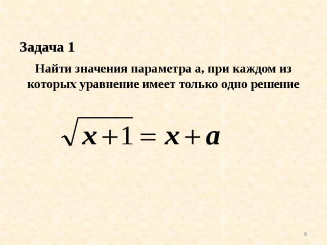 Найти значения параметра а, при каждом из которых уравнение имеет только одно решение   Задача 1