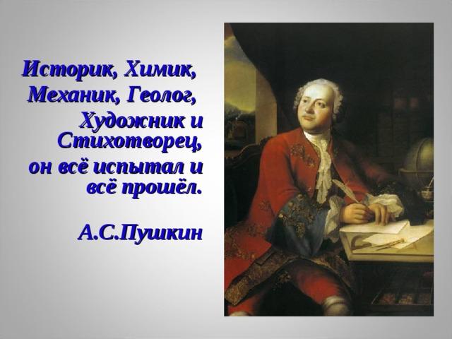 Историк, Химик, Механик, Геолог, Художник и Стихотворец,  он всё испытал и всё прошёл.  А.С.Пушкин