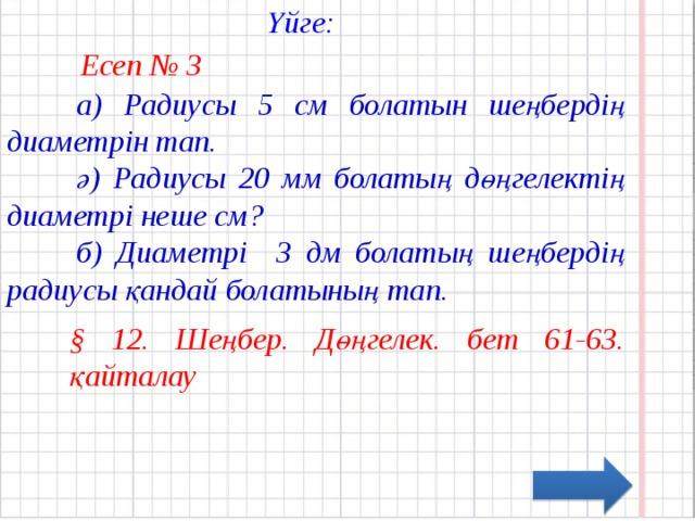 Үйге:  Есеп № 3  а) Радиусы 5 см болатын шеңбердің диаметрін тап.  ә) Радиусы 20 мм болатың дөңгелектің диаметрі неше см?  б) Диаметрі 3 дм болатың шеңбердің радиусы қандай болатының тап. § 12. Шеңбер. Дөңгелек. бет 61-63. қайталау